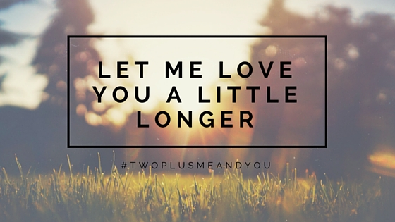 Let Me Love You A Little Longer | twoplusmeandyou.com