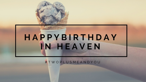 Happy Birthday in Heaven | twoplusmeandyou.com